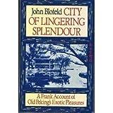 City of Lingering Splendour: Frank Account of Old Peking's Exotic Pleasures