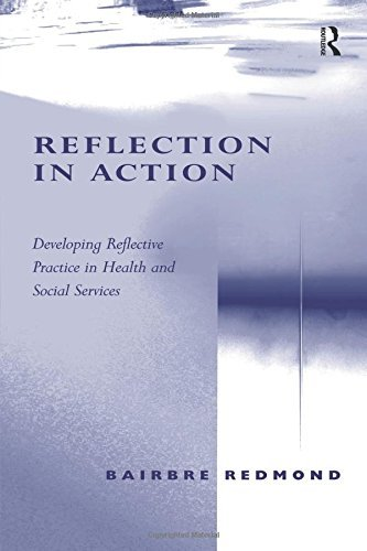 Reflection in Action: Developing Reflective Practice in Health and Social Services by Bairbre Redmond (2006-10-13)
