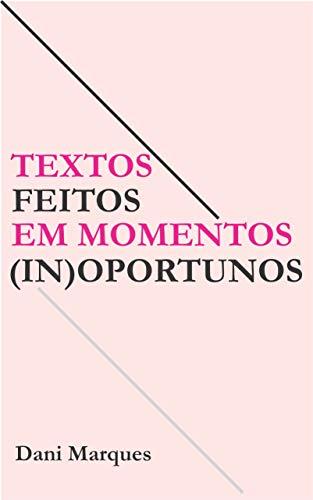 Textos feitos em momentos (in)oportunos (Portuguese Edition) por Dani Marques
