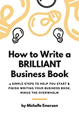 How to Write a Brilliant Business Book: 4 Simple Steps to Help You Start & Finish Writing Your Business Book – Minus the Overwhelm