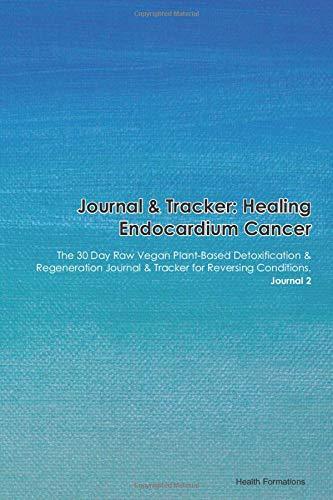 Journal & Tracker: Healing Endocardium Cancer: The 30 Day Raw Vegan Plant-Based Detoxification & Regeneration Journal & Tracker for Reversing Conditions. Journal 2