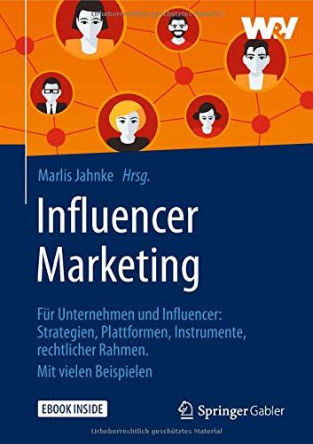 Influencer Marketing: Für Unternehmen und Influencer: Strategien, Plattformen, Instrumente, rechtlicher Rahmen. Mit vielen Beispielen