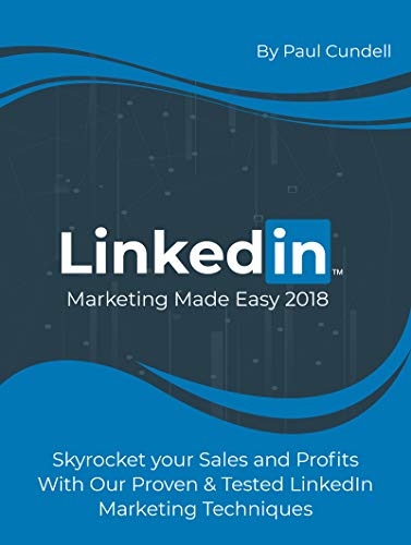 LinkedIn Marketing Made Easy 2018: Skyrocket your Sales and Profits With Our Proven & Tested
