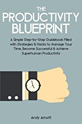 The Productivity Blueprint: A Simple Step-by-Step Guidebook Filled with Strategies and Hacks to Manage Your Time, Become Successful and Achieve Superhuman Productivity by Andy Arnott (2014-08-04)