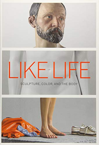 Like Life - Sculpture, Color, and the Body por Luke Syson