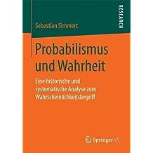 Probabilismus und Wahrheit: Eine historische und systematische Analyse zum Wahrscheinlichkeitsbegriff