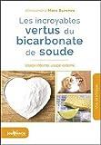 Les incroyables vertus du bicarbonate de soude - Usage interne, usage externe