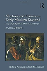 Martyrs and Players in Early Modern England: Tragedy, Religion and Violence on Stage (Studies in Performance and Early Modern Drama) by David K. Anderson (2016-03-18)