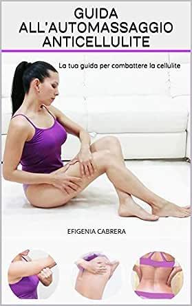 Guida All Automassaggio Anticellulite La Tua Guida Per Combattere La Cellulite Ebook Cabrera Efigenia Amazon It Kindle Store