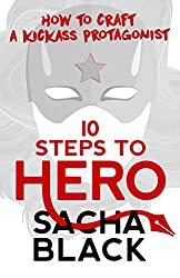 10 Steps To Hero: How To Craft A Kickass Protagonist (Better Writers Series)