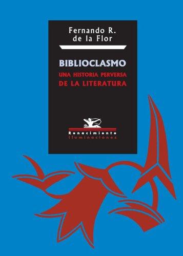 Biblioclasmo: Una historia perversa de la literatura por Fernando R De La Flor