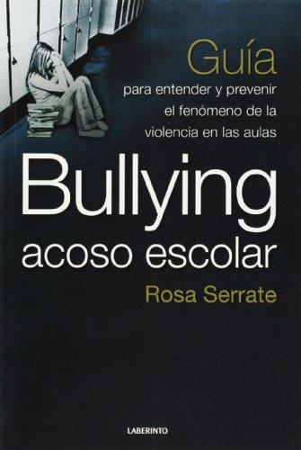 Bullying acoso escolar: Guía para entender y prevenir el fenómeno de la violencia en la aula