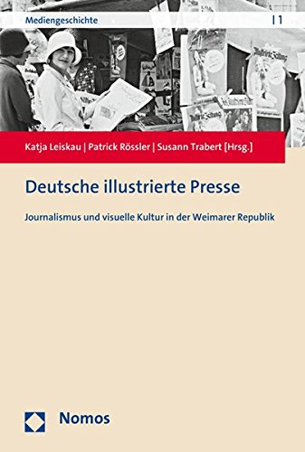 Deutsche illustrierte Presse: Journalismus und visuelle Kultur in der Weimarer Republik (Mediengeschichte, Band 1)