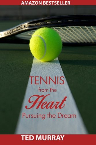 Tennis from the Heart: Pursuing the Dream por Ted Murray