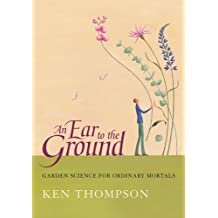 An Ear To The Ground: Garden Science For Ordinary Mortals by Ken Thompson (1-Feb-2006) Hardcover