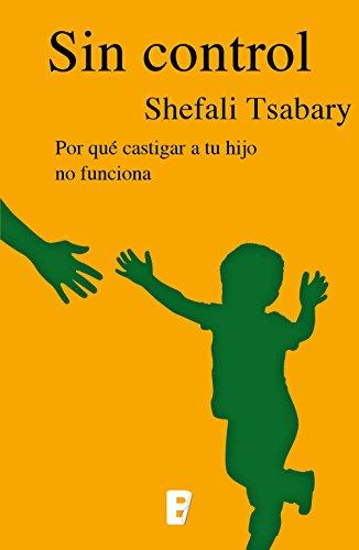 Sin control: Por qué castigar a tu hijo no funciona por Shefali Tsabary