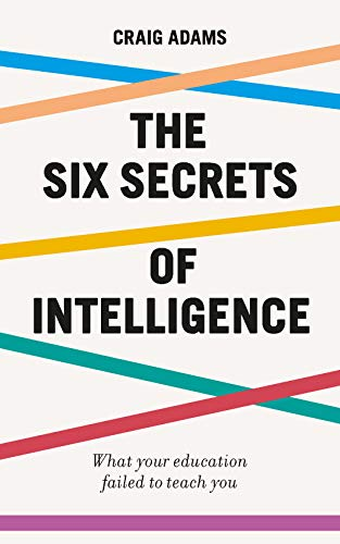 The Six Secrets of Intelligence: What your education failed to teach you