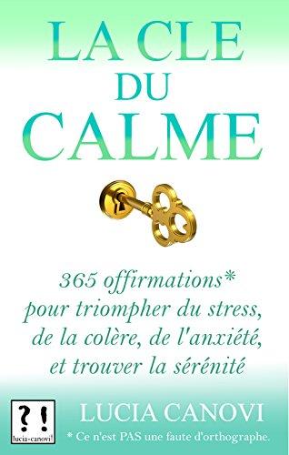 La Clé du Calme: 365 offirmations* pour triompher de l'anxiété, du stress, de la colère et trouver la sérénité *[Ce n'est PAS une faute d'orthographe !]