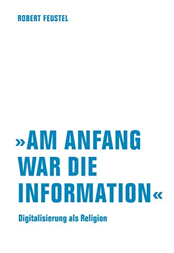 """Robert Feustel - """"Am Anfang war die Information"""": Digitalisierung als Religion"""