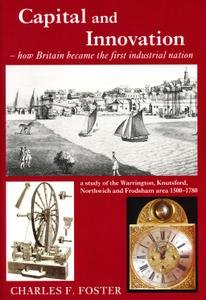Capital and Innovation: How Britain Became the First Industrial Nation - A Study of the Warrington, Knutsford, Northwich and Frodsham Area 1500-1780