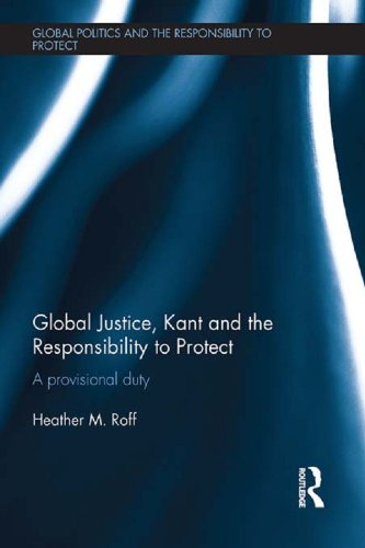 Global Justice, Kant and the Responsibility to Protect: A Provisional Duty (Global Politics and the Responsibility to Protect)