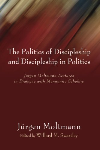The Politics Of Discipleship And Discipleship In Politics Jurgen Moltmann Lectures In Dialogue With Mennonite