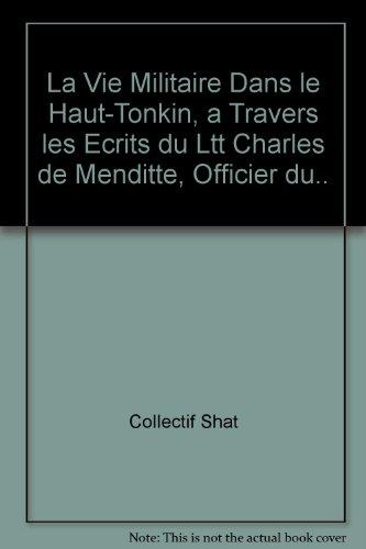 La Vie Militaire Dans le Haut-Tonkin, a Travers les Ecrits du Ltt Charles de Menditte, Officier du.