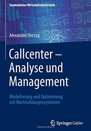 Callcenter - Analyse und Management: Modellierung und Optimierung mit Warteschlangensystemen (Studienbücher Wirtschaftsmathematik)