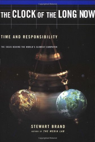 Clock Of The Long Now: Time And Responsibility: The Ideas Behind The World's Slowest Computer