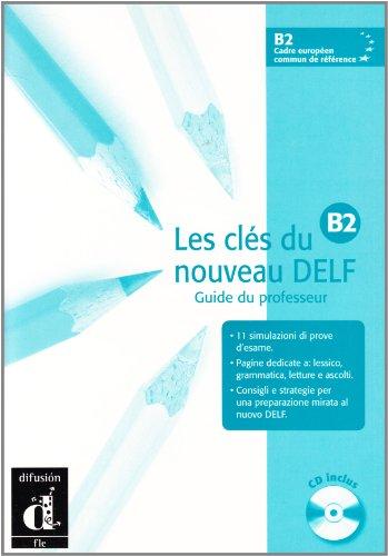 Les clès du nouveau Delf B2. Guide du professeur. Per le Scuole superiori. Con CD Audio