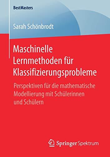 Maschinelle Lernmethoden für Klassifizierungsprobleme: Perspektiven für die mathematische Modellierung mit Schülerinnen und Schülern (BestMasters)