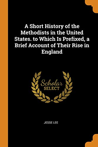A Short History of the Methodists in the United States. to Which Is Prefixed, a Brief Account of Their Rise in England