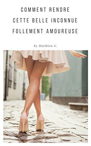 Comment rendre cette belle inconnue follement amoureuse: Tome 1. De la rencontre à l'amour par Matthieu G.