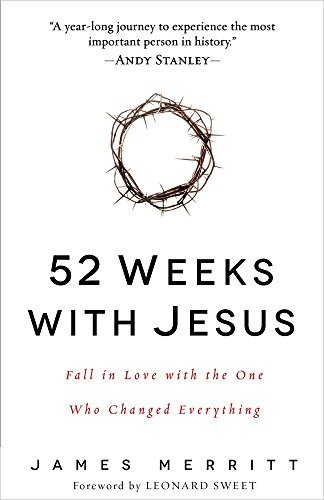 52 Weeks with Jesus: Fall in Love with the One Who Changed Everything: Written by James Merritt, 2015 Edition, Publisher: Harvest House Publishers [Hardcover]