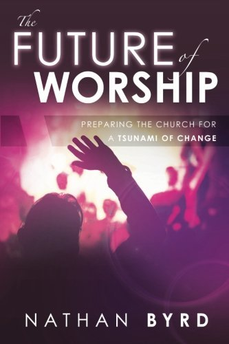 The Future of Worship: Preparing the Church for a Tsunami of Change by Nathan Byrd (2012-11-20) par Nathan Byrd