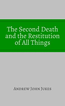 The Second Death and the Restitution of All Things: With Some Preliminary Remarks on the Nature (English Edition) von [Jukes, Andrew John]