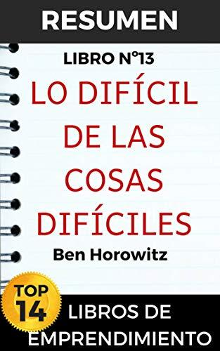 RESUMEN - LO DIFÍCIL DE LAS COSAS DIFÍCILES (Ben Horowitz): Crear un negocio cuando no hay respuestas fáciles (TOP 14 MEJORES LIBROS DE EMPRENDIMIENTO nº 13)