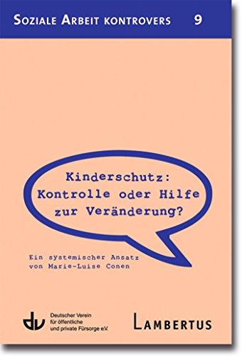 Kinderschutz: Kontrolle oder Hilfe zur Veränderung?: Ein systemischer Ansatz von Marie-Luise Conen - Aus der Reihe Soziale Arbeit kontrovers - Band 9