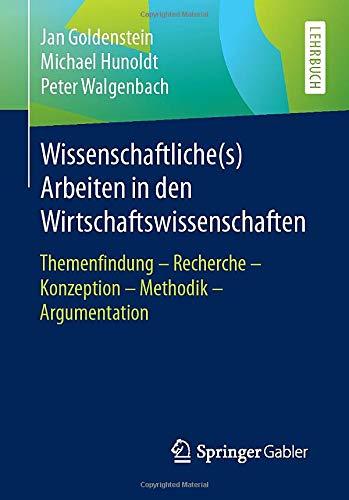 Wissenschaftliche(s) Arbeiten in den Wirtschaftswissenschaften: Themenfindung - Recherche - Konzeption - Methodik - Argumentation