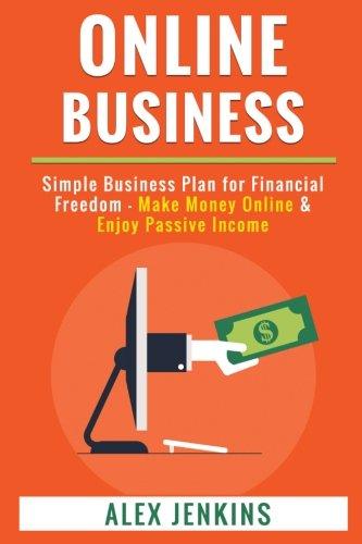 Online Business: Simple Business Plan for Financial Freedom - Make Money Online & Enjoy Passive Income par Alex Jenkins