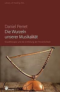 Die Wurzeln unserer Musikalität: Musiktherapie und die Entfaltung der Persönlichkeit (Library of Healing Arts)