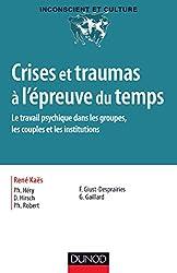 Crises et traumas à l'épreuve du temps - Le travail psychique dans les groupes, les couples et les i: Le travail psychique dans les groupes, les couples et les institutions