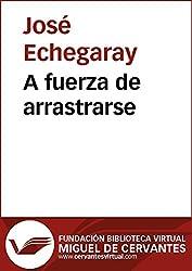 A fuerza de arrastrarse (Biblioteca Virtual Miguel de Cervantes) (Spanish Edition)