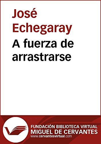 A fuerza de arrastrarse (Biblioteca Virtual Miguel de Cervantes) por José Echegaray