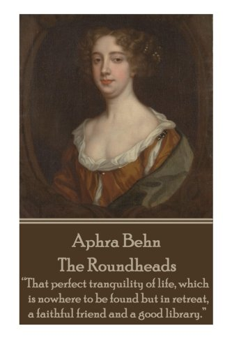 """Aphra Behn - The Roundheads: """"That perfect tranquility of life, which is nowhere to be found but in retreat, a faithful friend and a good library."""""""
