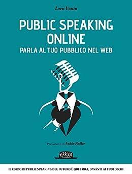Public Speaking Online: Parla al tuo pubblico nel Web: Il corso di public speaking del futuro è qui e ora, davanti ai tuoi occhi di [Vanin, Luca]