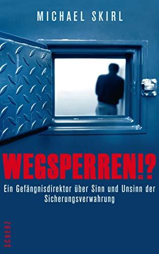 Wegsperren!?: Ein Gefängnisdirektor über Sinn und Unsinn der Sicherungsverwahrung