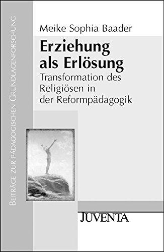 Erziehung als Erlösung: Transformation des Religiösen in der Reformpädagogik (Beiträge zur pädagogischen Grundlagenforschung)