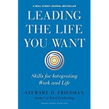 Leading the Life You Want: Skills for Integrating Work and Life by Stewart D. Friedman (2014-10-07)
