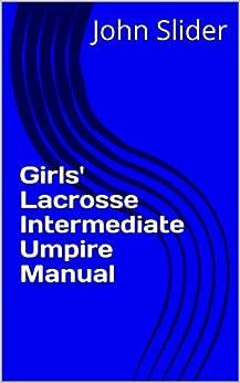 John Slider - Girls' Lacrosse Intermediate Umpire Manual